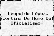 <b>Leopoldo López</b>, ¿cortina De Humo Del Oficialismo?