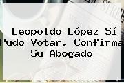 <b>Leopoldo López</b> Sí Pudo Votar, Confirma Su Abogado