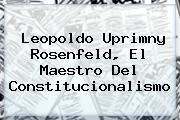 Leopoldo Uprimny Rosenfeld, El Maestro Del Constitucionalismo
