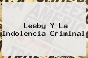 <b>Lesby</b> Y La Indolencia Criminal