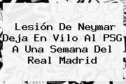 Lesión De <b>Neymar</b> Deja En Vilo Al PSG A Una Semana Del Real Madrid