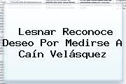 Lesnar Reconoce Deseo Por Medirse A <b>Caín Velásquez</b>
