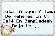 Letal Ataque Y Toma De Rehenes En Un Café En <b>Bangladesh</b> Deja Un ...