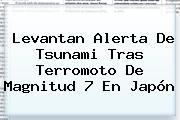 Levantan Alerta De Tsunami Tras Terromoto De Magnitud 7 En <b>Japón</b>