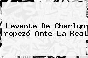 Levante De Charlyn Tropezó Ante La Real