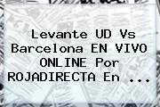 Levante UD Vs Barcelona EN VIVO ONLINE Por <b>ROJADIRECTA</b> En <b>...</b>