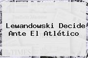 Lewandowski Decide Ante El Atlético