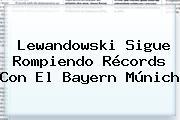 Lewandowski Sigue Rompiendo Récords Con El <b>Bayern Múnich</b>
