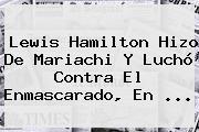 <b>Lewis Hamilton</b> Hizo De Mariachi Y Luchó Contra El Enmascarado, En <b>...</b>