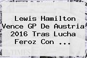 Lewis Hamilton Vence <b>GP De Austria 2016</b> Tras Lucha Feroz Con ...