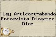 Ley Anticontrabando Entrevista Director <b>Dian</b>