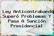 <b>Ley Anticontrabando</b> Superó Problemas Y Pasa A Sanción Presidencial