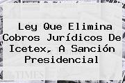Ley Que Elimina Cobros Jurídicos De <b>Icetex</b>, A Sanción Presidencial
