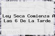 <b>Ley Seca</b> Comienza A Las 6 De La Tarde