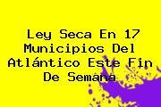 <b>Ley Seca</b> En 17 Municipios Del Atlántico Este Fin De Semana