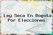 <b>Ley Seca</b> En Bogota Por Elecciones