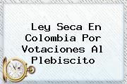 <b>Ley Seca</b> En Colombia Por Votaciones Al Plebiscito