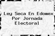 <b>Ley Seca</b> En Edomex Por Jornada Electoral
