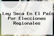 <b>Ley Seca</b> En El País Por Elecciones Regionales