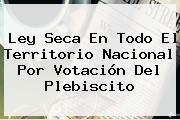 <b>Ley Seca</b> En Todo El Territorio Nacional Por Votación Del Plebiscito