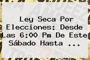 <b>Ley Seca</b> Por Elecciones: Desde Las 6:00 Pm De Este Sábado Hasta ...