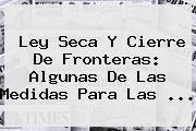 <b>Ley Seca</b> Y Cierre De Fronteras: Algunas De Las Medidas Para Las ...
