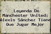 Leyenda De <b>Manchester United</b>: Alexis Sánchez Tiene Que Jugar Mejor