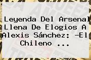 Leyenda Del <b>Arsenal</b> Llena De Elogios A Alexis Sánchez: ?El Chileno ...