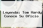 Leyenda: <b>Tom Hardy</b> Conoce Su Oficio