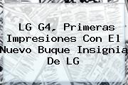 <i>LG G4, Primeras Impresiones Con El Nuevo Buque Insignia De LG</i>