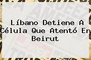 Líbano Detiene A Célula Que Atentó En <b>Beirut</b>