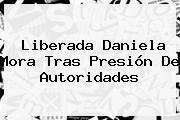 Liberada <b>Daniela Mora</b> Tras Presión De Autoridades