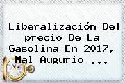 Liberalización Del <b>precio De La Gasolina</b> En 2017, Mal Augurio ...