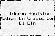 Líderes Sociales Median En Crisis Con El <b>Eln</b>