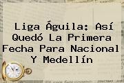 <b>Liga Águila</b>: Así Quedó La Primera Fecha Para Nacional Y Medellín