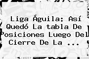 Liga Águila: Así Quedó La <b>tabla De Posiciones</b> Luego Del Cierre De La ...