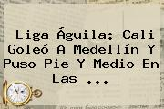<b>Liga Águila</b>: Cali Goleó A Medellín Y Puso Pie Y Medio En Las ...
