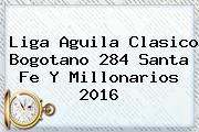 Liga Aguila Clasico Bogotano 284 <b>Santa Fe</b> Y Millonarios 2016