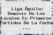 <b>Liga Águila</b>: Dominio De Los Locales En Primeros Partidos De La Fecha ...