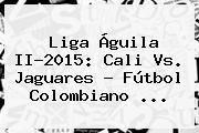 <b>Liga Águila</b> II-2015: Cali Vs. Jaguares - Fútbol Colombiano <b>...</b>