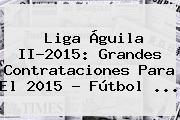 <b>Liga Águila</b> II-<b>2015</b>: Grandes Contrataciones Para El <b>2015</b> - Fútbol <b>...</b>