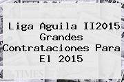 <b>Liga Aguila</b> II2015 Grandes Contrataciones Para El <b>2015</b>