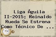 <b>Liga Águila</b> II-2015: Reinaldo Rueda Se Estrena Como Técnico De <b>...</b>