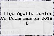 Liga Aguila <b>Junior</b> Vs Bucaramanga 2016 I