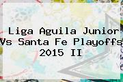 Liga Aguila <b>Junior Vs Santa Fe</b> Playoffs 2015 II