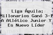 <b>Liga Águila</b>: Millonarios Ganó 3-1 A Atlético Junior Y Es Nuevo Líder