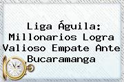 <b>Liga Águila</b>: Millonarios Logra Valioso Empate Ante Bucaramanga