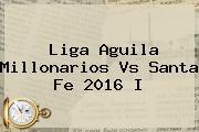 Liga Aguila <b>Millonarios Vs Santa Fe</b> 2016 I