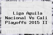 Liga Aguila <b>Nacional Vs Cali</b> Playoffs 2015 II