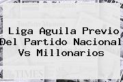 Liga Aguila Previo Del Partido <b>Nacional Vs Millonarios</b>